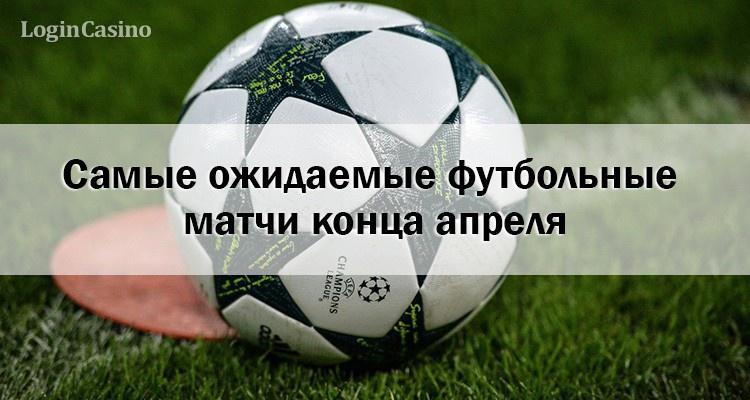 Самые ожидаемые футбольные матчи конца апреля
